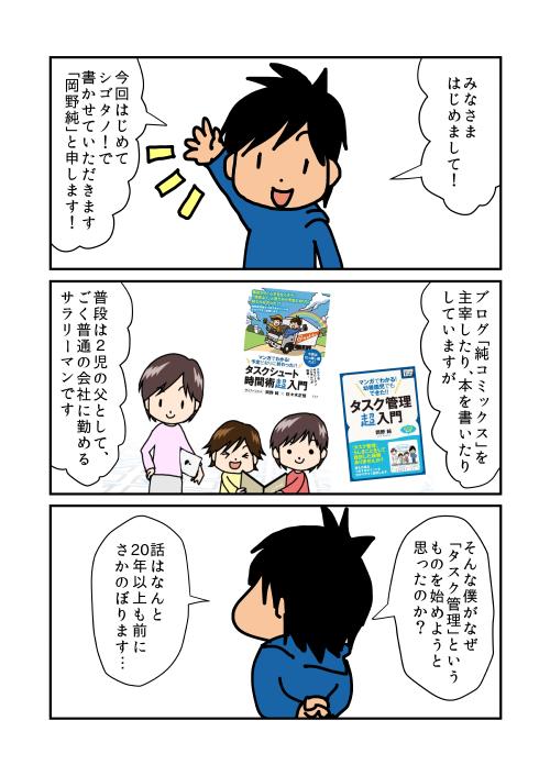 みなさまはじめまして!今回はじめてシゴタノ!で書かせていただきます「岡野純」と申します!ブログ「純コミックス」を主宰したり、本を書いたりしていますが、普段は2児の父として、ごく普通の会社に勤めるサラリーマンです。そんな僕がなぜ「タスク管理」というものを始めようと思ったのか?話はなんと20年以上も前にさかのぼります…
